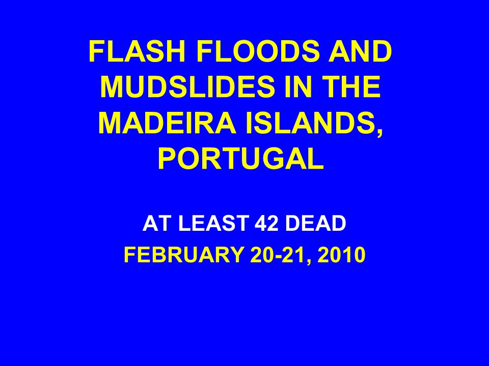 FLASH FLOODS AND MUDSLIDES IN THE MADEIRA ISLANDS, PORTUGAL AT LEAST 42 DEAD FEBRUARY 20-21, 2010