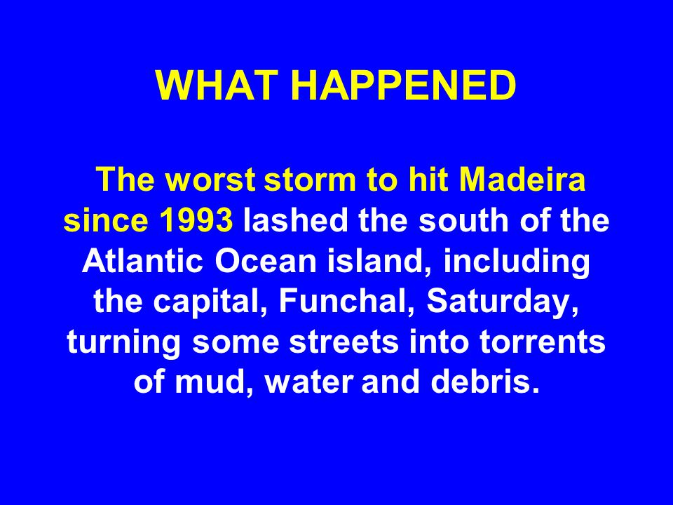 WHAT HAPPENED The worst storm to hit Madeira since 1993 lashed the south of the Atlantic Ocean island, including the capital, Funchal, Saturday, turning some streets into torrents of mud, water and debris.
