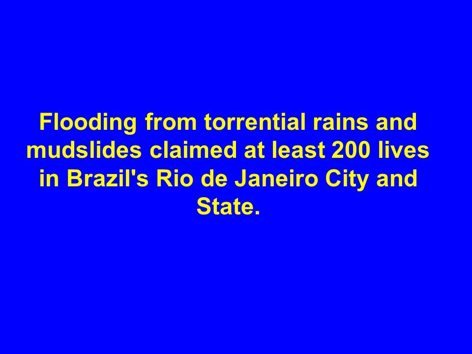 Flooding from torrential rains and mudslides claimed at least 200 lives in Brazil s Rio de Janeiro City and State.