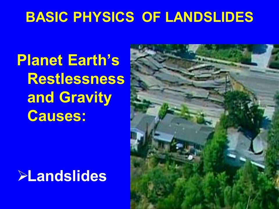 BASIC PHYSICS OF LANDSLIDES Planet Earth's Restlessness and Gravity Causes:  Landslides