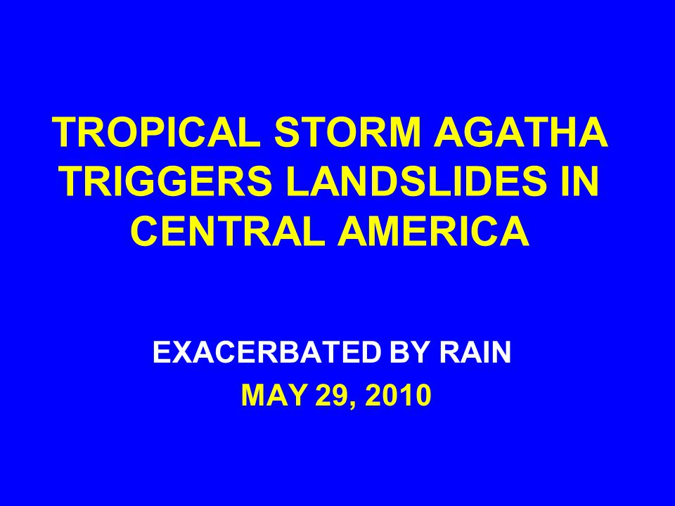 TROPICAL STORM AGATHA TRIGGERS LANDSLIDES IN CENTRAL AMERICA EXACERBATED BY RAIN MAY 29, 2010