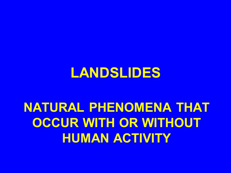 LANDSLIDES NATURAL PHENOMENA THAT OCCUR WITH OR WITHOUT HUMAN ACTIVITY