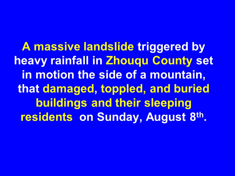A massive landslide triggered by heavy rainfall in Zhouqu County set in motion the side of a mountain, that damaged, toppled, and buried buildings and their sleeping residents on Sunday, August 8 th.
