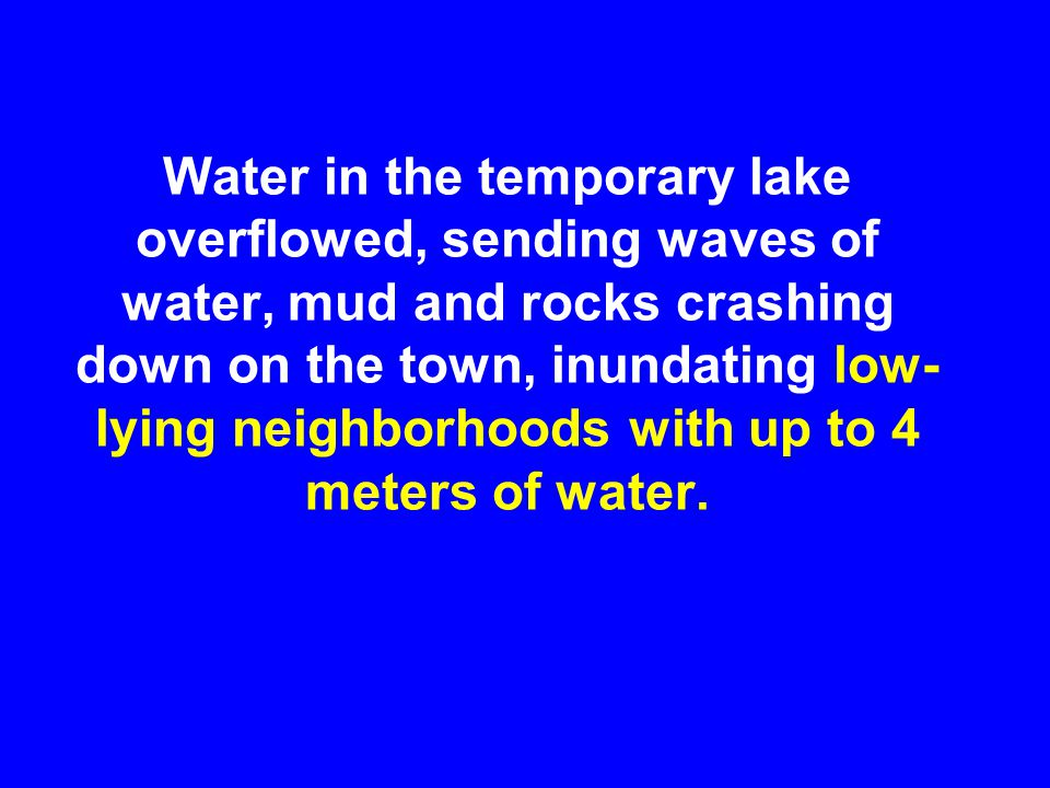 Water in the temporary lake overflowed, sending waves of water, mud and rocks crashing down on the town, inundating low- lying neighborhoods with up to 4 meters of water.