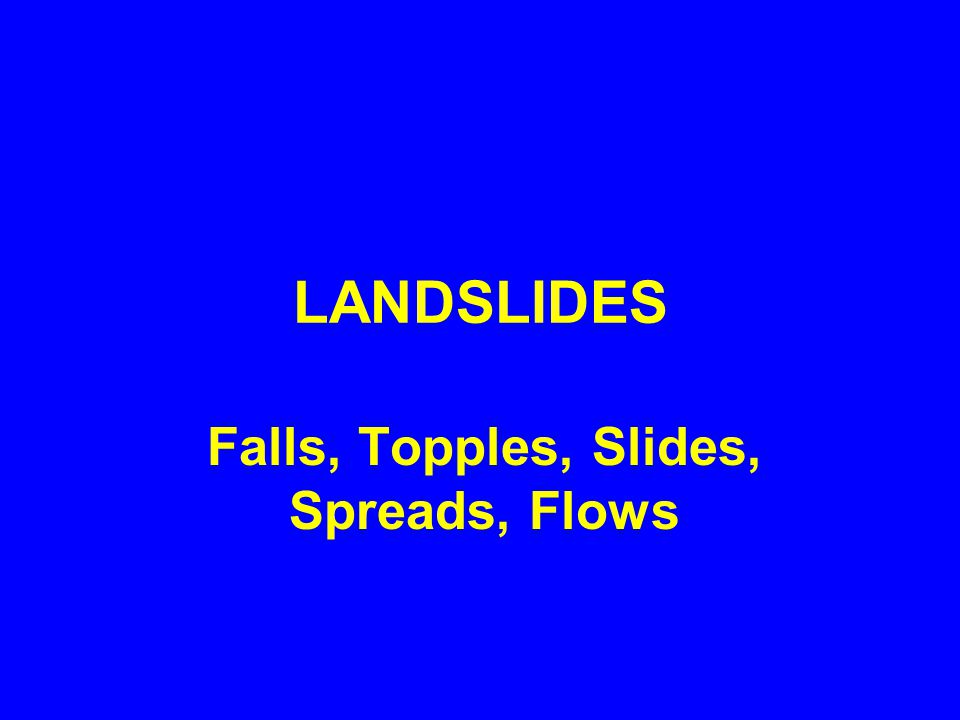 LANDSLIDES Falls, Topples, Slides, Spreads, Flows