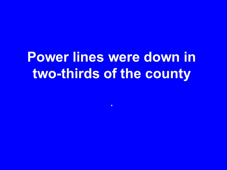 Power lines were down in two-thirds of the county.