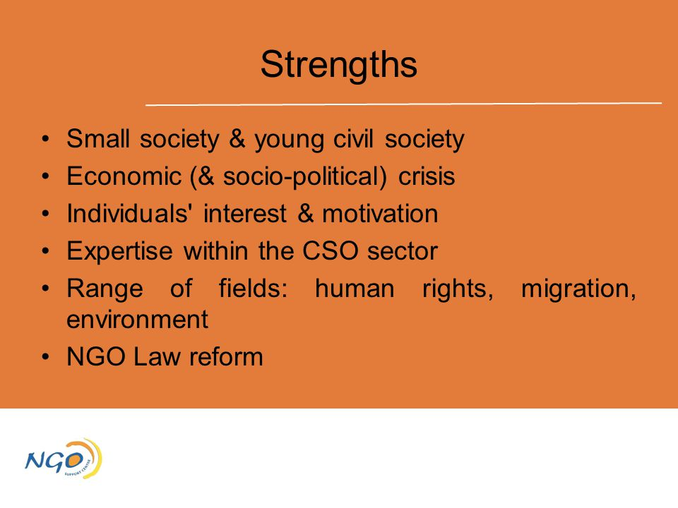 Strengths Small society & young civil society Economic (& socio-political) crisis Individuals interest & motivation Expertise within the CSO sector Range of fields: human rights, migration, environment NGO Law reform