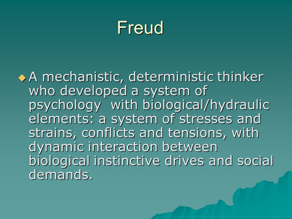 Freud  A mechanistic, deterministic thinker who developed a system of psychology with biological/hydraulic elements: a system of stresses and strains
