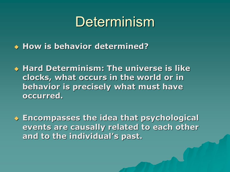 Determinism  How is behavior determined?  Hard Determinism: The universe is like clocks, what occurs in the world or in behavior is precisely what m