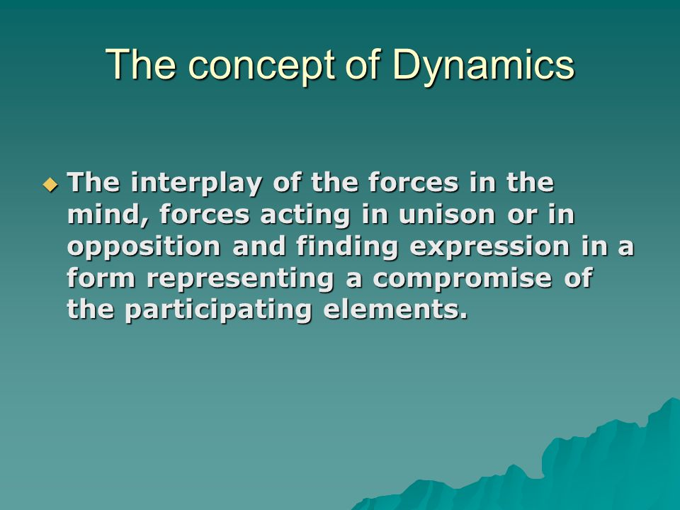 The concept of Dynamics  The interplay of the forces in the mind, forces acting in unison or in opposition and finding expression in a form represent