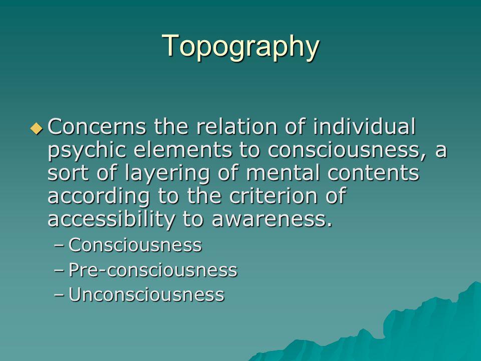 Topography  Concerns the relation of individual psychic elements to consciousness, a sort of layering of mental contents according to the criterion o