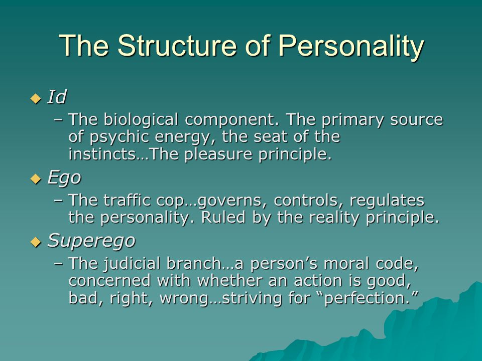 The Structure of Personality  Id –The biological component. The primary source of psychic energy, the seat of the instincts…The pleasure principle. 