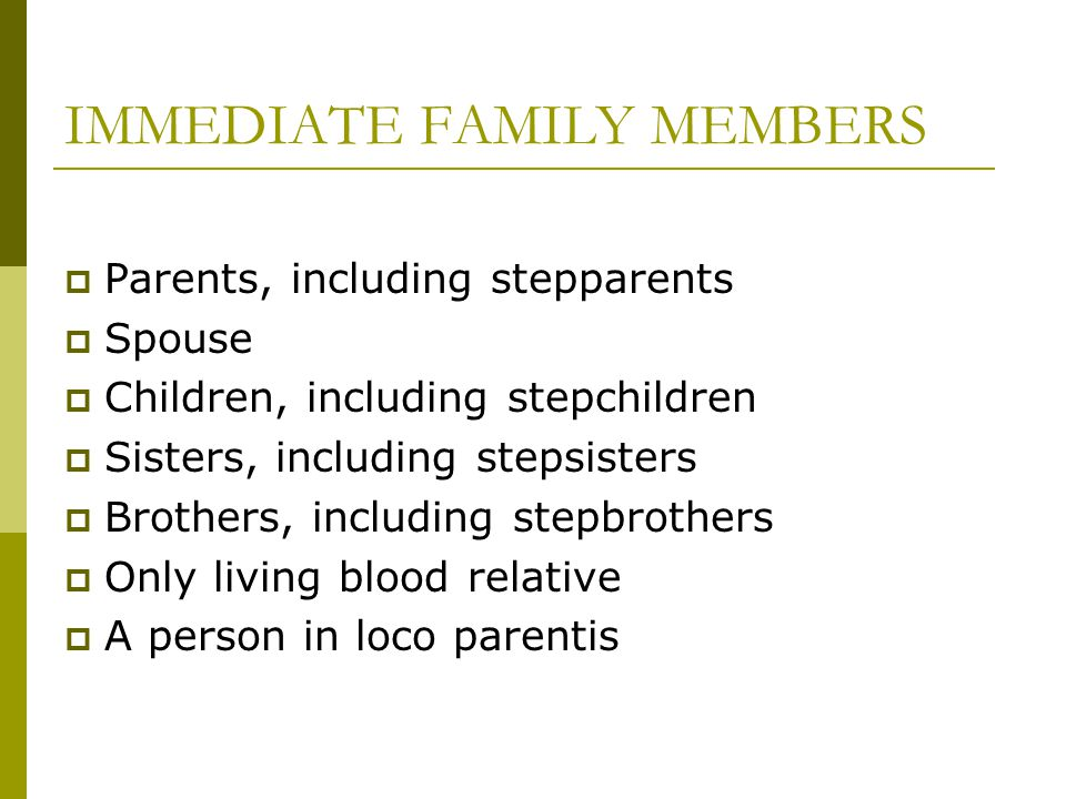 IMMEDIATE FAMILY MEMBERS  Parents, including stepparents  Spouse  Children, including stepchildren  Sisters, including stepsisters  Brothers, including stepbrothers  Only living blood relative  A person in loco parentis