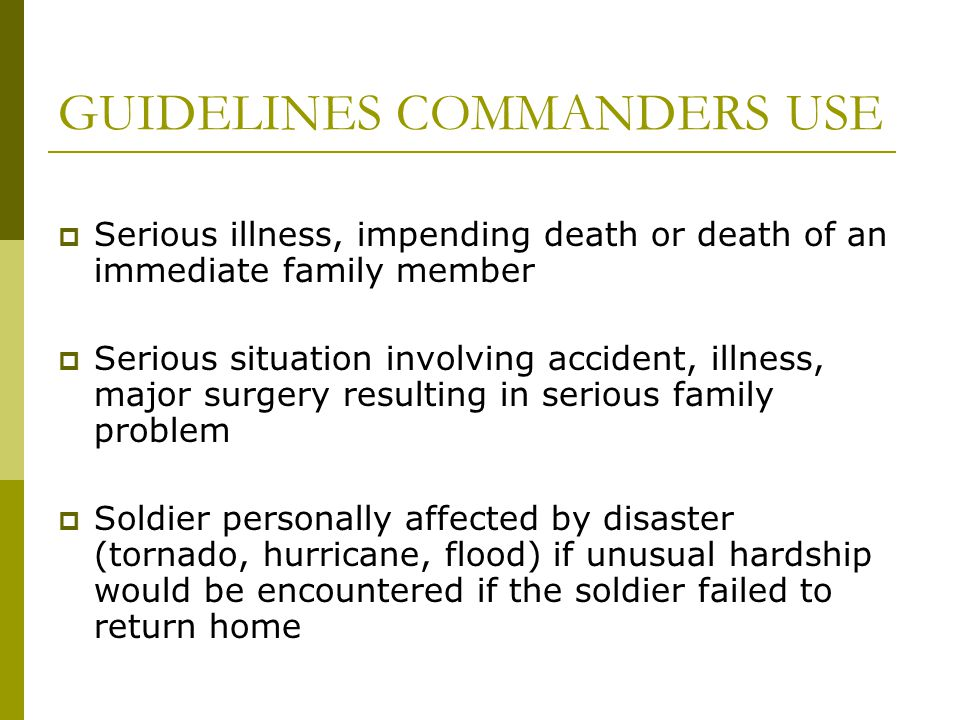GUIDELINES COMMANDERS USE  Serious illness, impending death or death of an immediate family member  Serious situation involving accident, illness, major surgery resulting in serious family problem  Soldier personally affected by disaster (tornado, hurricane, flood) if unusual hardship would be encountered if the soldier failed to return home