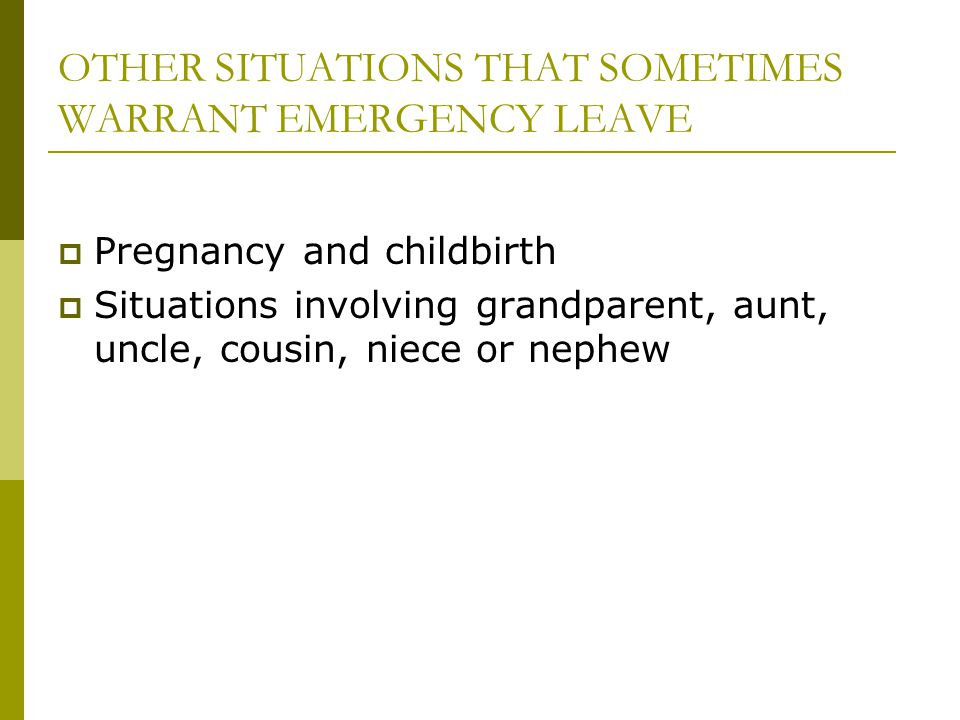 OTHER SITUATIONS THAT SOMETIMES WARRANT EMERGENCY LEAVE  Pregnancy and childbirth  Situations involving grandparent, aunt, uncle, cousin, niece or nephew