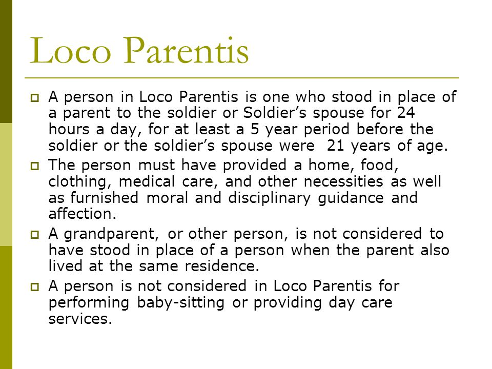 Loco Parentis  A person in Loco Parentis is one who stood in place of a parent to the soldier or Soldier's spouse for 24 hours a day, for at least a 5 year period before the soldier or the soldier's spouse were 21 years of age.