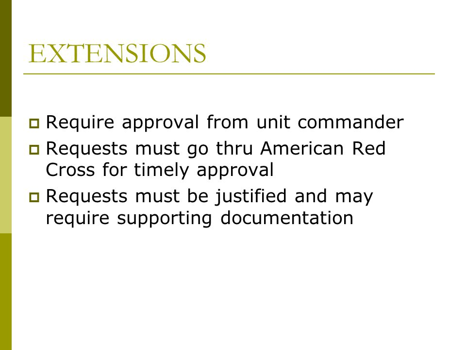 EXTENSIONS  Require approval from unit commander  Requests must go thru American Red Cross for timely approval  Requests must be justified and may require supporting documentation