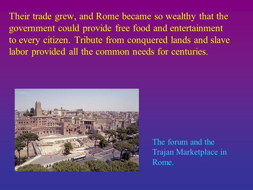 Their trade grew, and Rome became so wealthy that the government could provide free food and entertainment to every citizen.