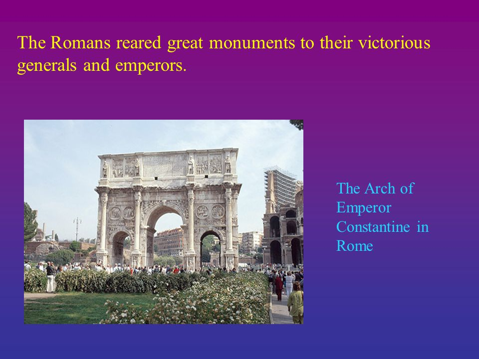 The Romans reared great monuments to their victorious generals and emperors.