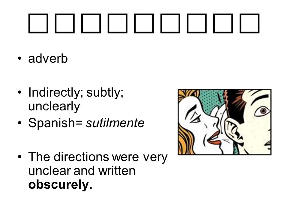 obscurely adverb Indirectly; subtly; unclearly Spanish= sutilmente The directions were very unclear and written obscurely.
