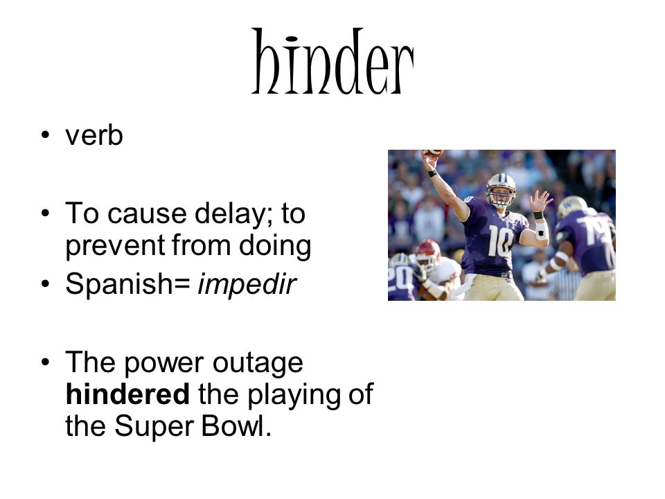 hinder verb To cause delay; to prevent from doing Spanish= impedir The power outage hindered the playing of the Super Bowl.