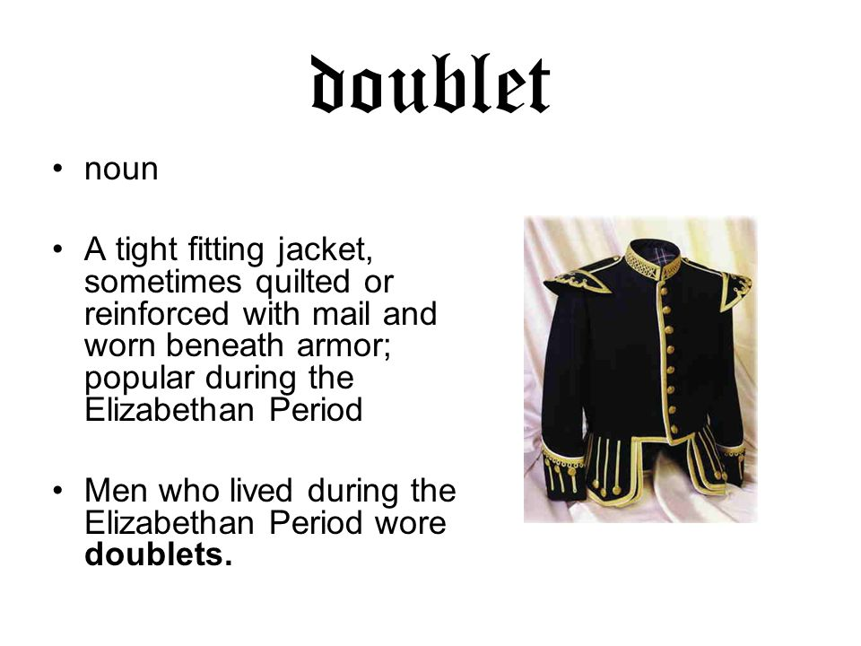 doublet noun A tight fitting jacket, sometimes quilted or reinforced with mail and worn beneath armor; popular during the Elizabethan Period Men who lived during the Elizabethan Period wore doublets.