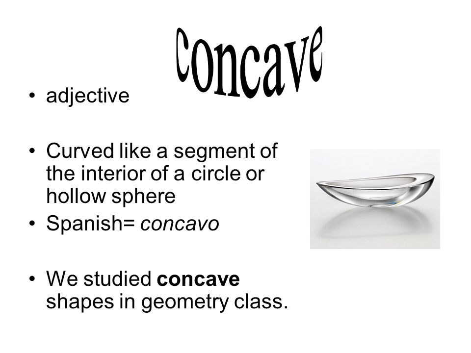adjective Curved like a segment of the interior of a circle or hollow sphere Spanish= concavo We studied concave shapes in geometry class.