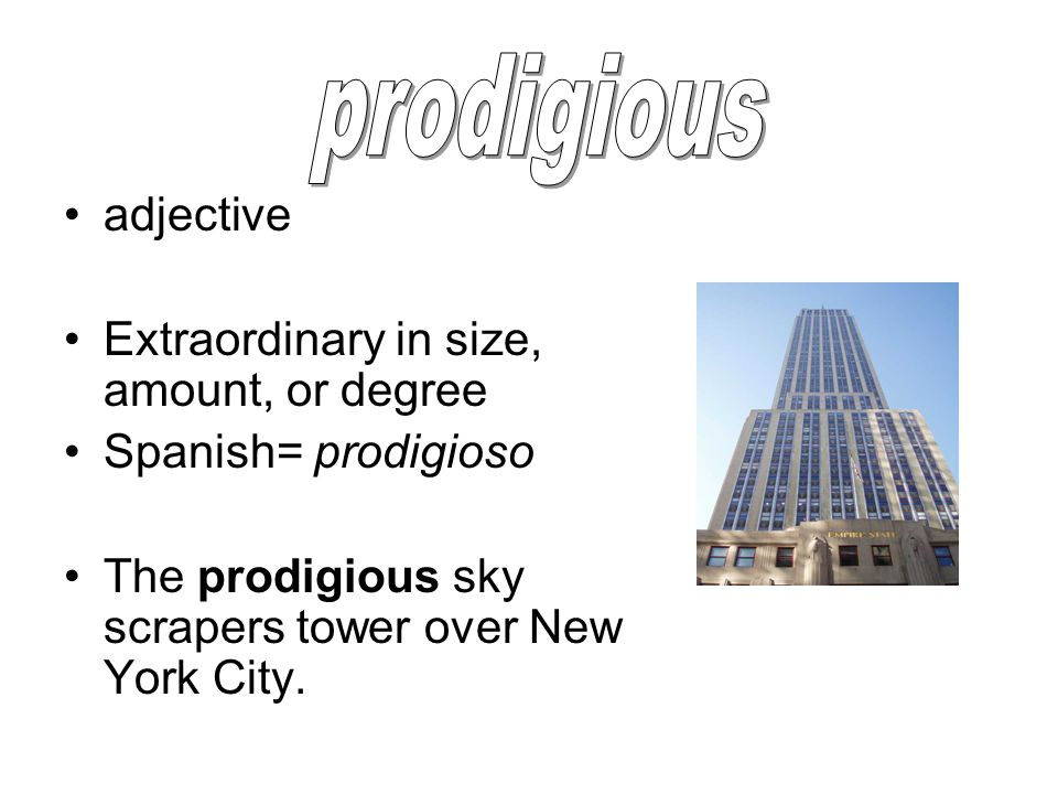 adjective Extraordinary in size, amount, or degree Spanish= prodigioso The prodigious sky scrapers tower over New York City.