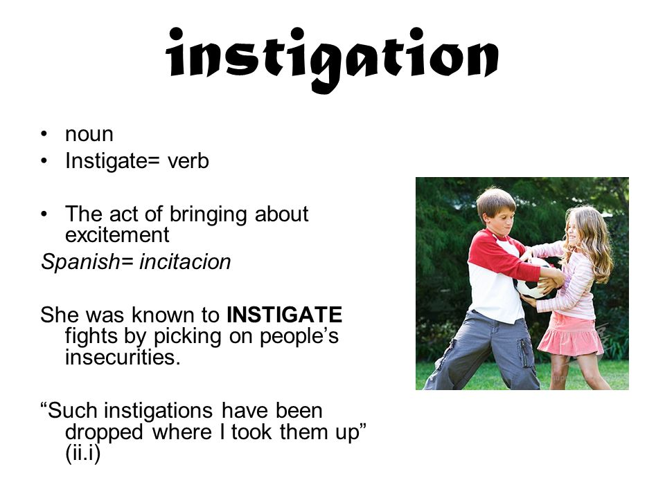 instigation noun Instigate= verb The act of bringing about excitement Spanish= incitacion She was known to INSTIGATE fights by picking on people's insecurities.