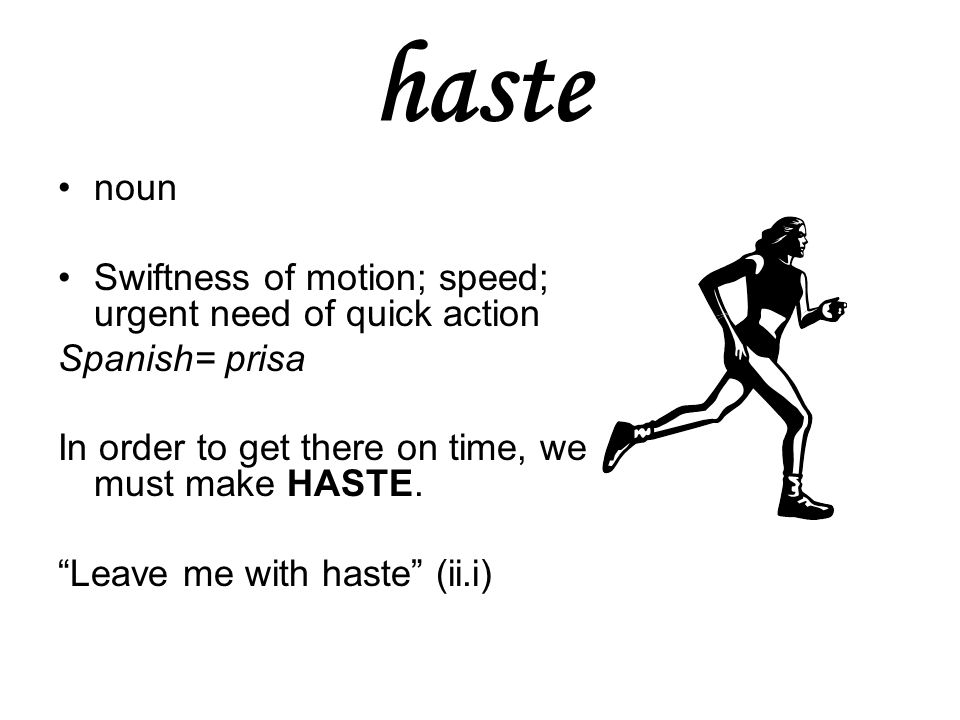 haste noun Swiftness of motion; speed; urgent need of quick action Spanish= prisa In order to get there on time, we must make HASTE.