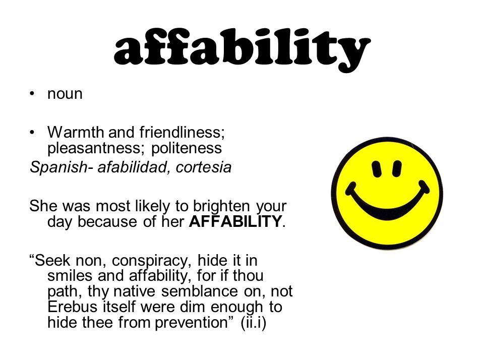 affability noun Warmth and friendliness; pleasantness; politeness Spanish- afabilidad, cortesia She was most likely to brighten your day because of her AFFABILITY.