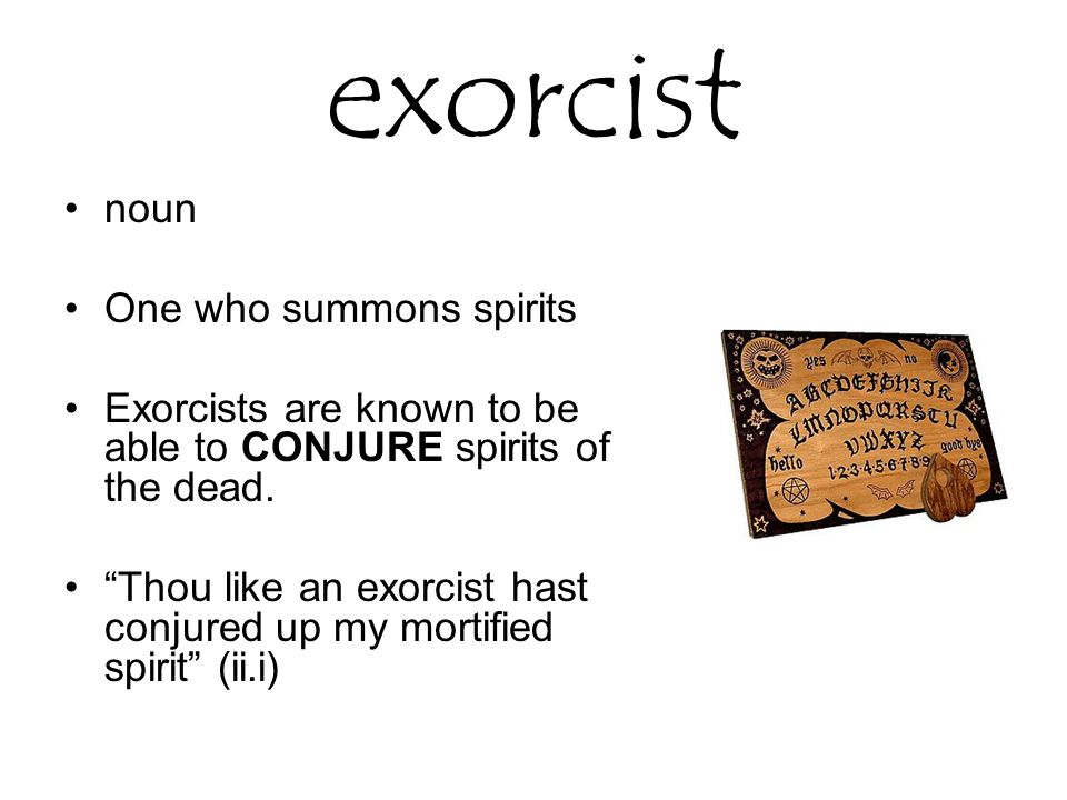 exorcist noun One who summons spirits Exorcists are known to be able to CONJURE spirits of the dead.