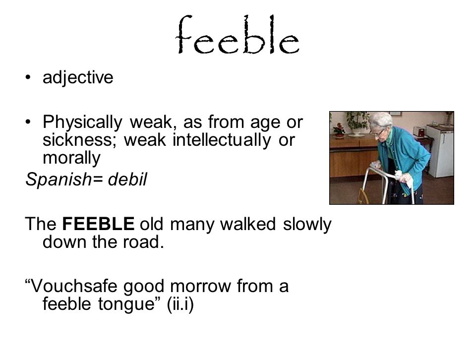 feeble adjective Physically weak, as from age or sickness; weak intellectually or morally Spanish= debil The FEEBLE old many walked slowly down the road.