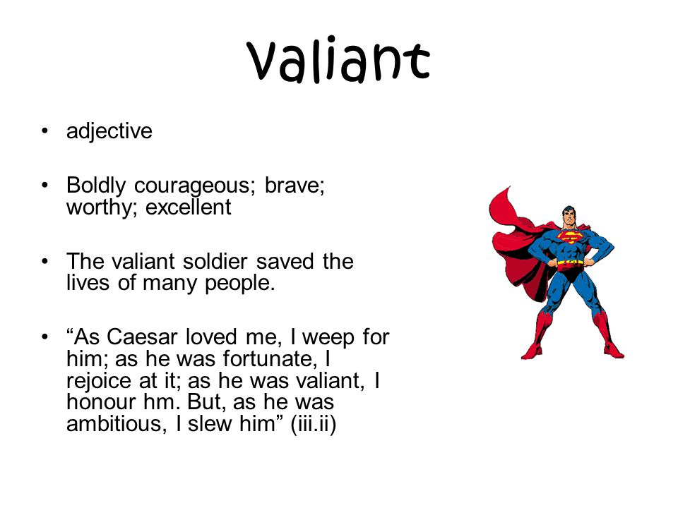 valiant adjective Boldly courageous; brave; worthy; excellent The valiant soldier saved the lives of many people.