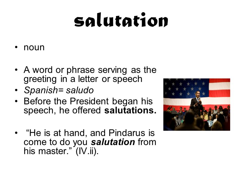 salutation noun A word or phrase serving as the greeting in a letter or speech Spanish= saludo Before the President began his speech, he offered salutations.