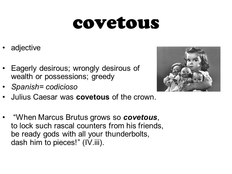 covetous adjective Eagerly desirous; wrongly desirous of wealth or possessions; greedy Spanish= codicioso Julius Caesar was covetous of the crown.