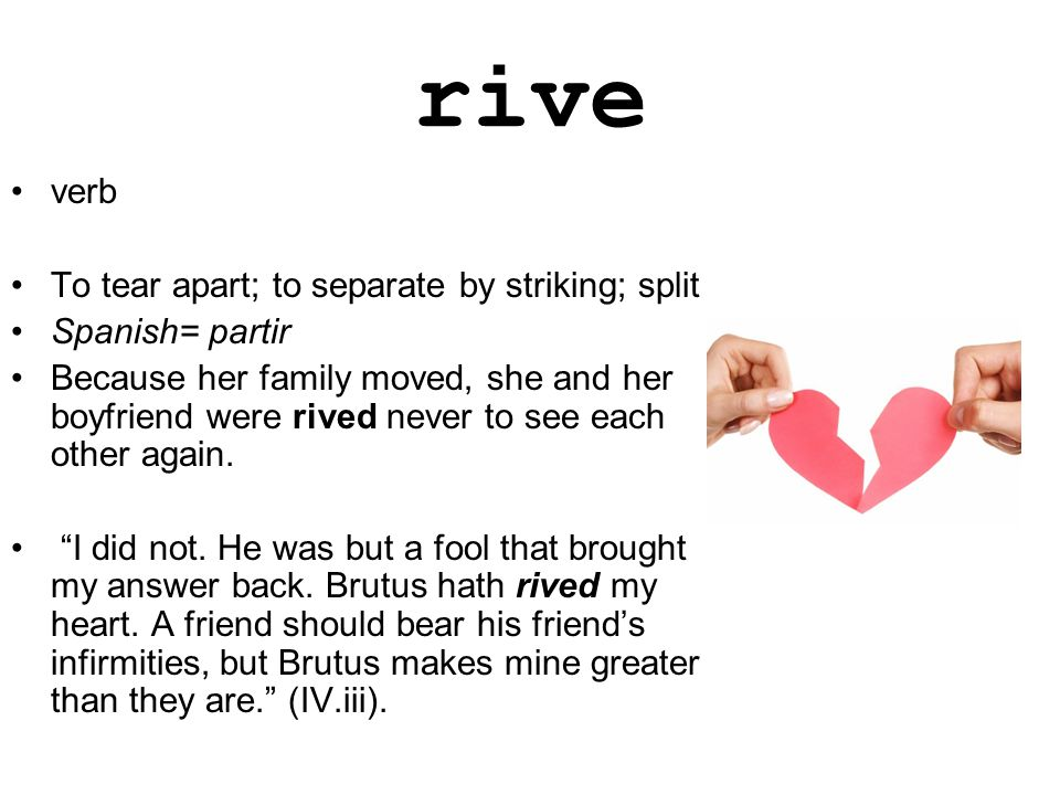 rive verb To tear apart; to separate by striking; split Spanish= partir Because her family moved, she and her boyfriend were rived never to see each other again.