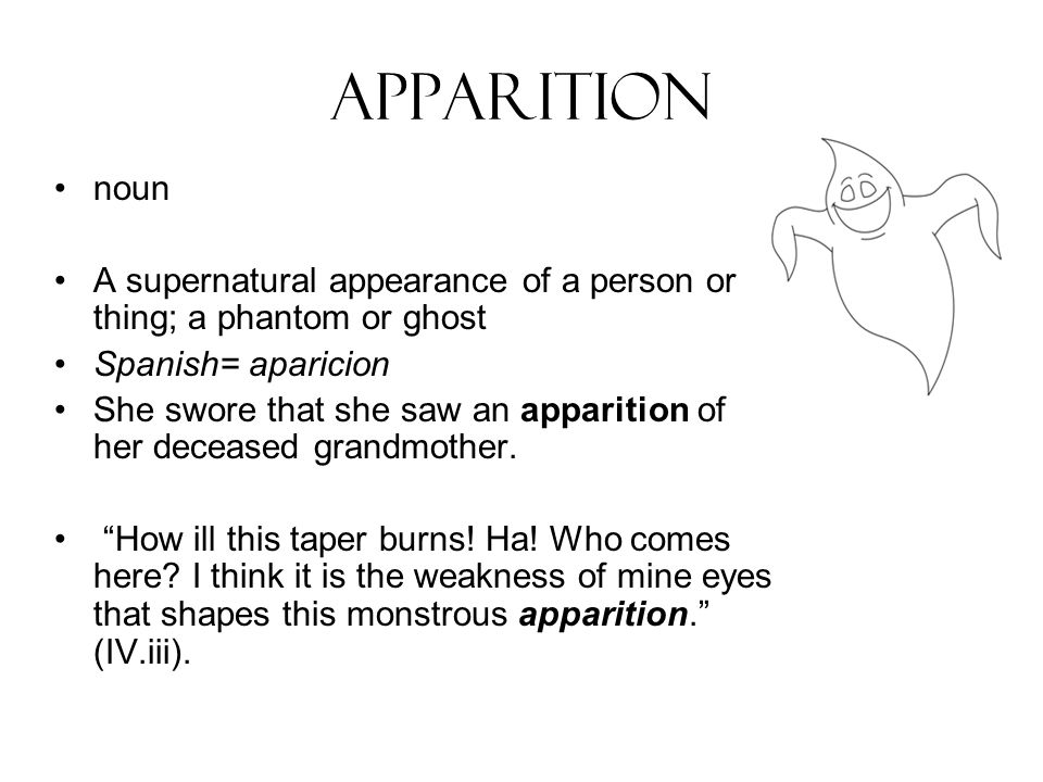 apparition noun A supernatural appearance of a person or thing; a phantom or ghost Spanish= aparicion She swore that she saw an apparition of her deceased grandmother.