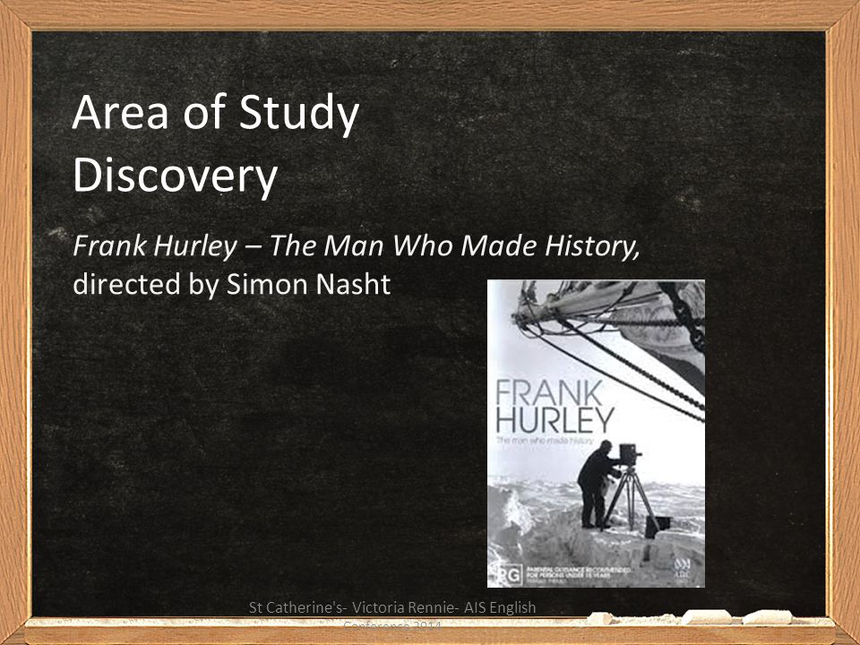 Area of Study Discovery Frank Hurley – The Man Who Made History, directed by Simon Nasht St Catherine's- Victoria Rennie- AIS English Conference 2014