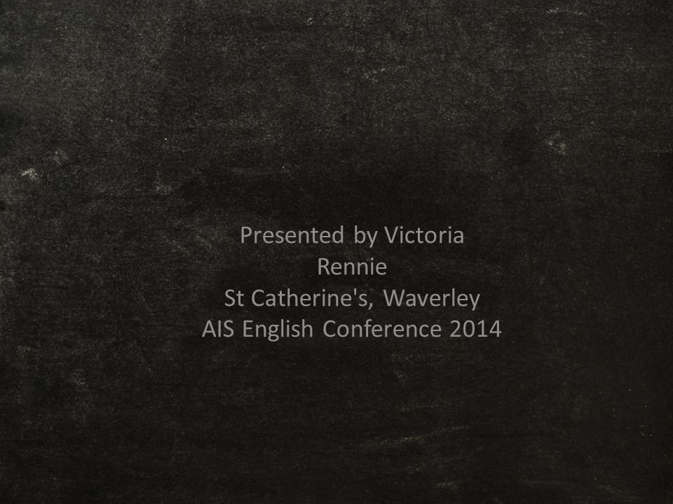 Presented by Victoria Rennie St Catherine's, Waverley AIS English Conference 2014