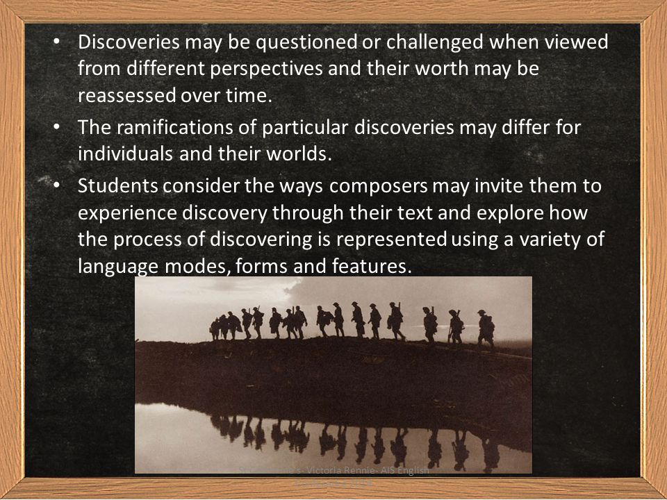 In their responses and compositions, students examine, question, and reflect and speculate on: assumptions underlying various representations of the concept of discovery how the concept of discovery is conveyed through the representations of people, relationships, societies, places, events and ideas that they encounter in the prescribed text and other related texts of their own choosing how the composer's choice of language modes, forms, features and structure shapes representations of discovery and discovering St Catherine s- Victoria Rennie- AIS English Conference 2014