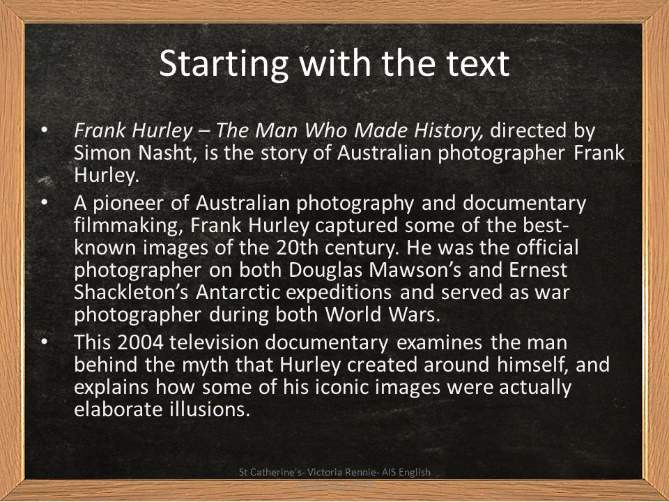 Starting with the text Frank Hurley – The Man Who Made History, directed by Simon Nasht, is the story of Australian photographer Frank Hurley. A pione