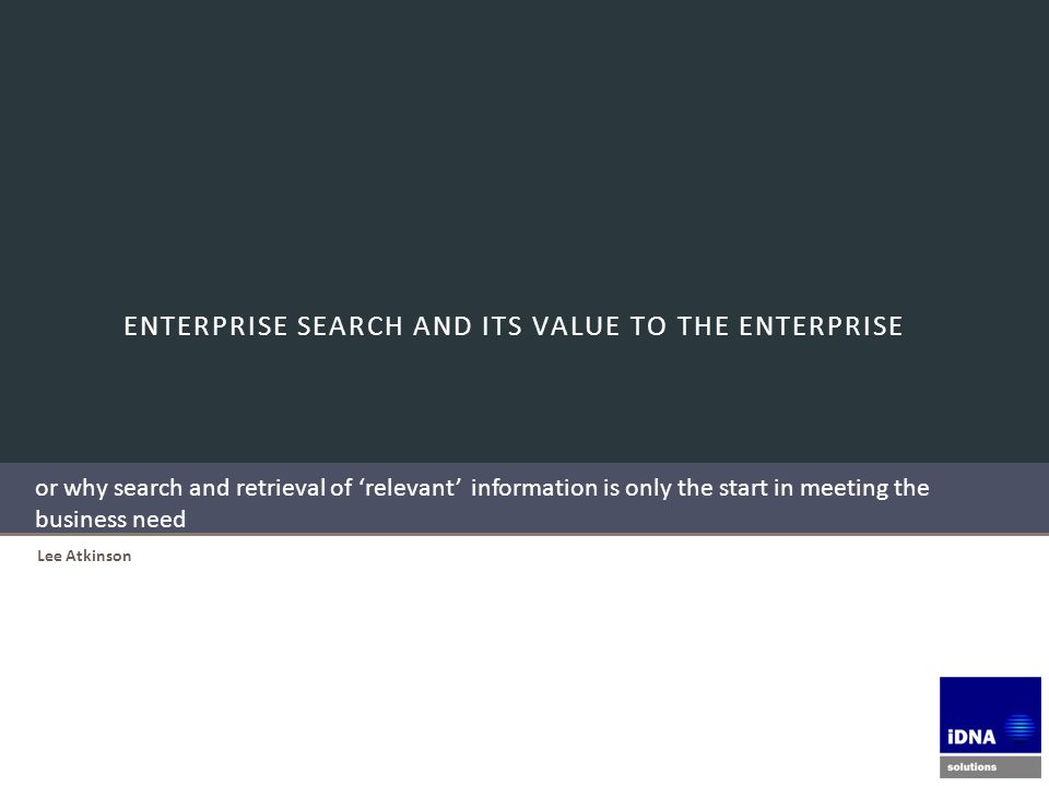 ENTERPRISE SEARCH AND ITS VALUE TO THE ENTERPRISE Lee Atkinson or why search and retrieval of 'relevant' information is only the start in meeting the business need