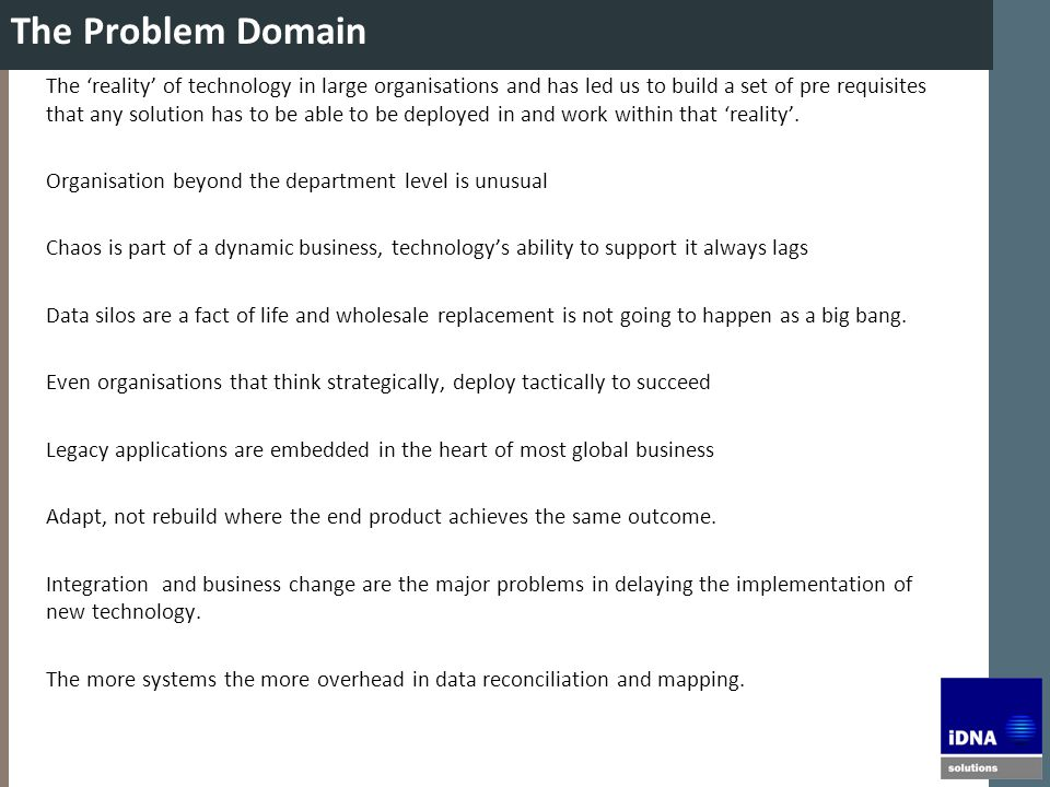 The Problem Domain The 'reality' of technology in large organisations and has led us to build a set of pre requisites that any solution has to be able to be deployed in and work within that 'reality'.