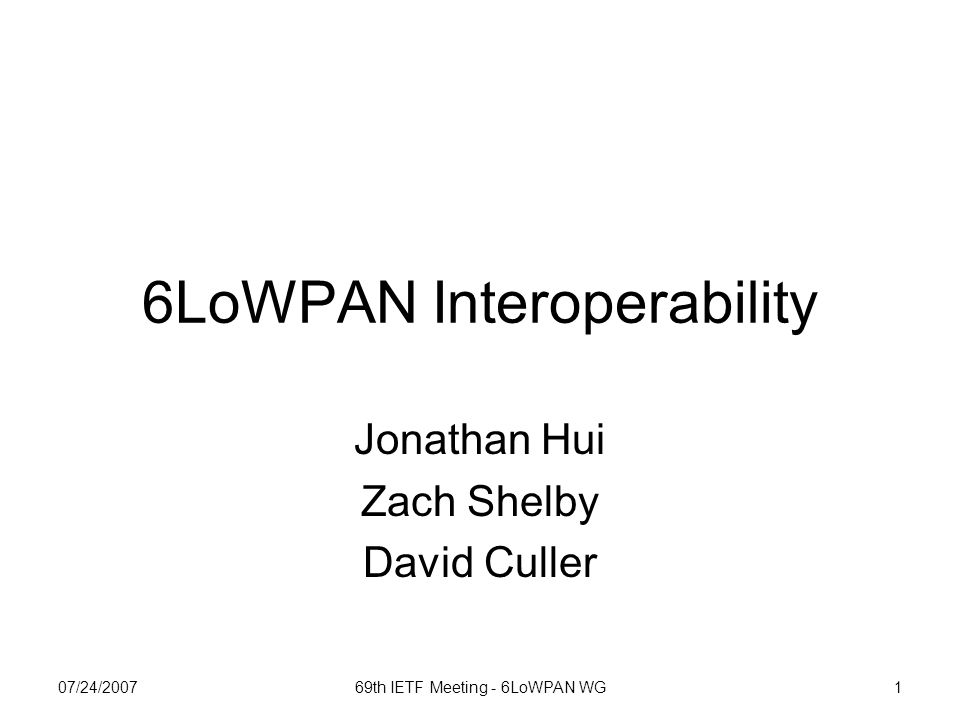 07/24/200769th IETF Meeting - 6LoWPAN WG2 Motivation 6LoWPAN format doc approved as Proposed Standard Several 6LoWPAN implementations –Had not yet seen independent implementations interoperating –No excuse even if some protocols are TBD Demonstrating interoperability of the format doesn't require them Pin down routing tables, manually assign configurations To elevate to Draft Standard, need to show independent implementations interoperating Need a framework to start thinking about interoperability