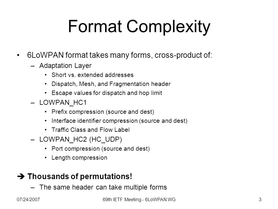 07/24/200769th IETF Meeting - 6LoWPAN WG3 Format Complexity 6LoWPAN format takes many forms, cross-product of: –Adaptation Layer Short vs.