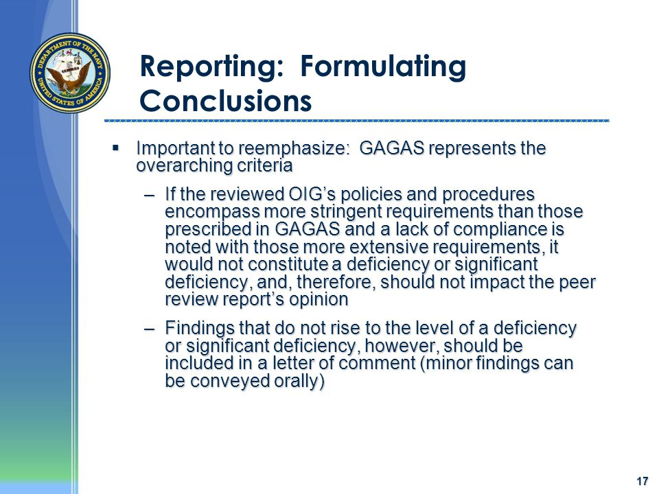 17 Reporting: Formulating Conclusions  Important to reemphasize: GAGAS represents the overarching criteria –If the reviewed OIG's policies and proced