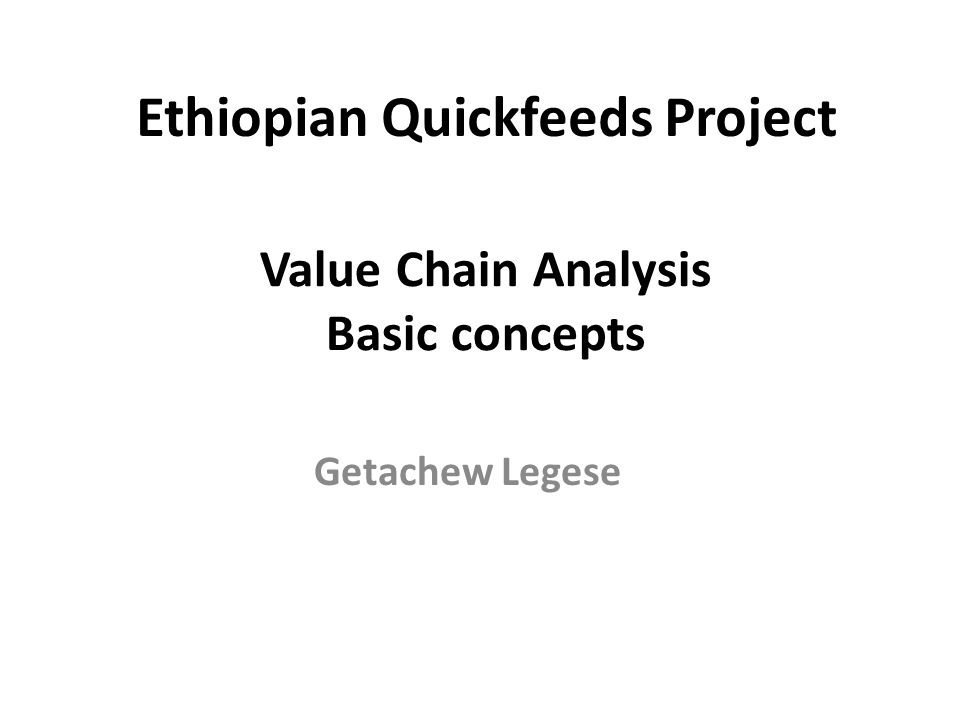 Value Chain Analysis Basic concepts Getachew Legese Ethiopian Quickfeeds Project