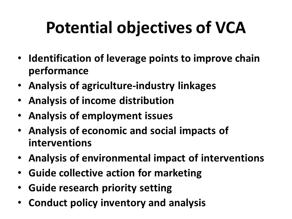 Potential objectives of VCA Identification of leverage points to improve chain performance Analysis of agriculture-industry linkages Analysis of incom