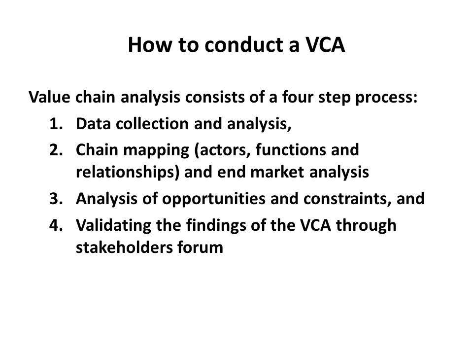 How to conduct a VCA Value chain analysis consists of a four step process: 1.Data collection and analysis, 2.Chain mapping (actors, functions and rela